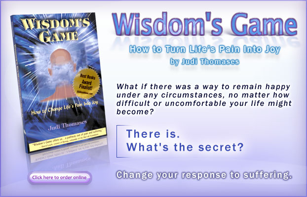 Wisdom's Game - How to Turn Life's Pain Into Joy: by Judi Thomases. - What if there was a way to remain happy under any circumstances, no matter how difficult or uncomfortable your life might become?  There is. What's the secret?  Change your response to suffering. - Click here to buy the book.