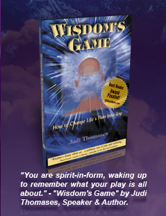 "Wisdom's Game - How to Change Life's Pain Into Joy - Book Cover Image - ""You are spirit-in-form, waking up to remember what your play is all about."" - ""Wisdom's Game"" by Judi Thomases, Speaker & Author."